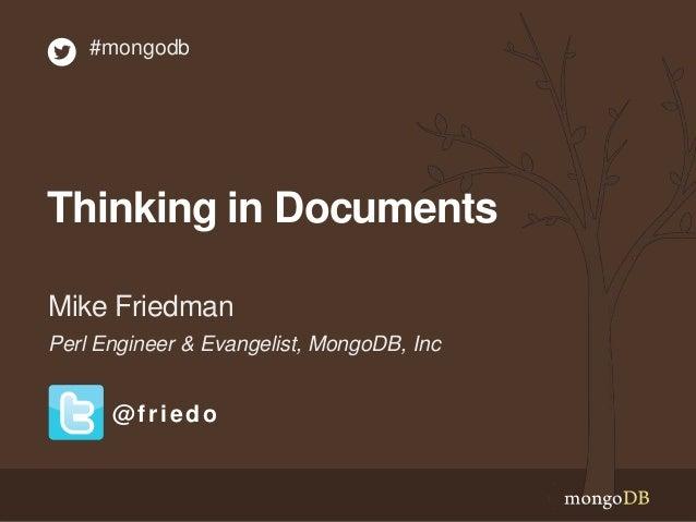 Thinking in Documents Perl Engineer & Evangelist, MongoDB, Inc Mike Friedman #mongodb @friedo