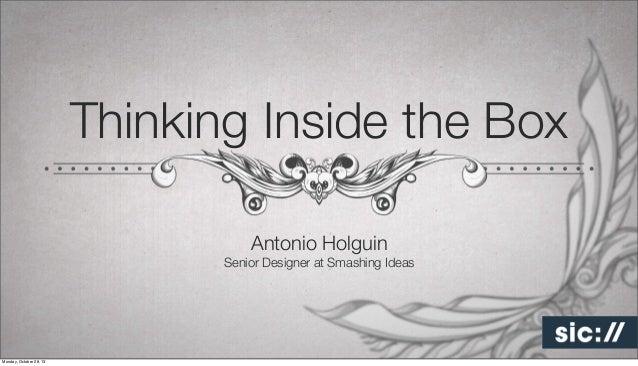 Thinking Inside the Box Antonio Holguin Senior Designer at Smashing Ideas  Monday, October 28, 13