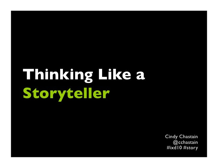 Thinking Like aStoryteller	                  Cindy Chastain	                     @cchastain	                  #ixd10 #story