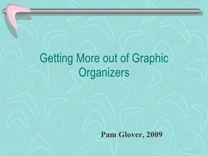 Getting More out of Graphic Organizers Pam Glover, 2009