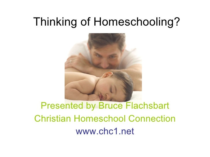Thinking of Homeschooling? Presented by Bruce Flachsbart Christian Homeschool Connection www.chc1.net