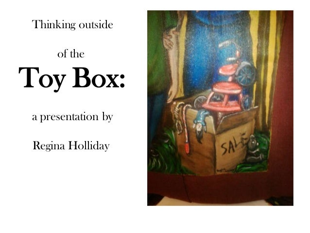 Thinking outside     of theToy Box:a presentation by Regina Holliday