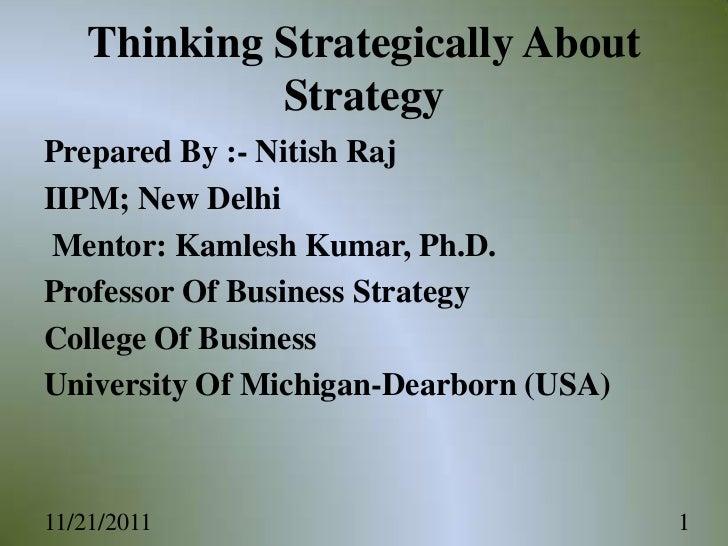 Thinking Strategically About            StrategyPrepared By :- Nitish RajIIPM; New Delhi Mentor: Kamlesh Kumar, Ph.D.Profe...