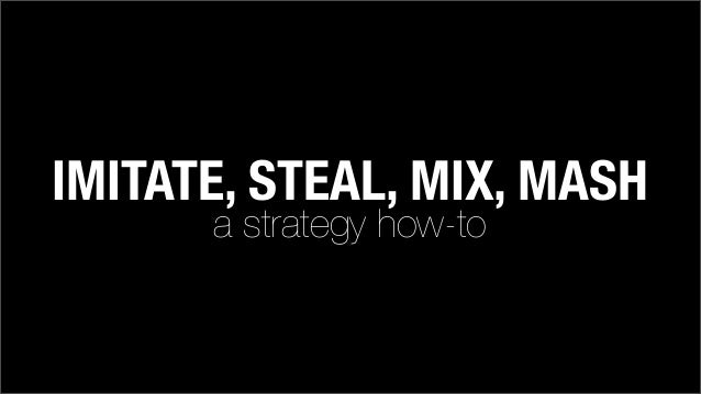 IMITATE, STEAL, MIX, MASH a strategy how-to