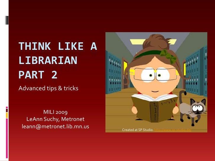 Think like a librarian PART 2<br />Advanced tips & tricks<br />MILI 2009<br />LeAnn Suchy, Metronet<br />leann@metronet.li...