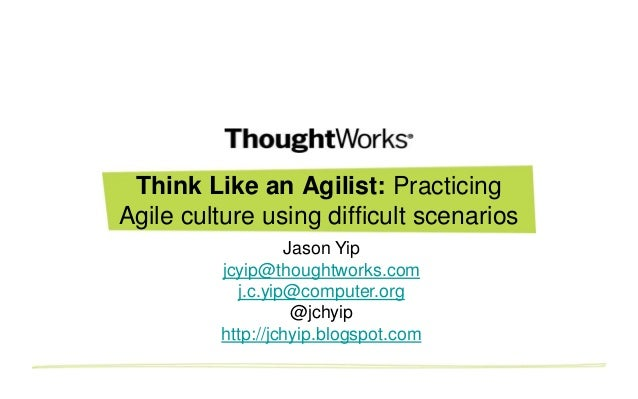 Think Like an Agilist: Practicing Agile culture using difficult scenarios Jason Yip jcyip@thoughtworks.com j.c.yip@compute...