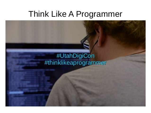 Think Like A Programmer #UtahDigiCon#UtahDigiCon #thinklikeaprogrammer#thinklikeaprogrammer