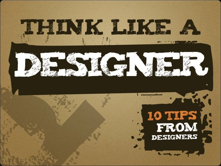 — think like a     d p p        p Designer        D    .       10 Tips          from         Designers