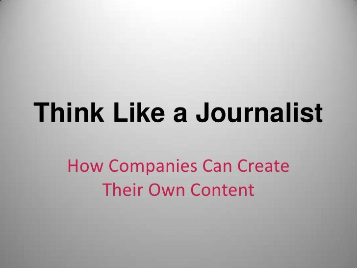 Think Like a Journalist<br />How Companies Can Create Their Own Content<br />