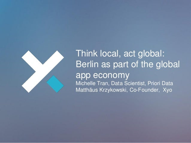 Think local, act global: Berlin as part of the global app economy Michelle Tran, Data Scientist, Priori Data Matthäus Krzy...