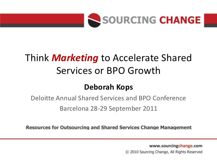 Think Marketing to Accelerate Shared       Services or BPO Growth                  Deborah Kops Deloitte Annual Shared Ser...