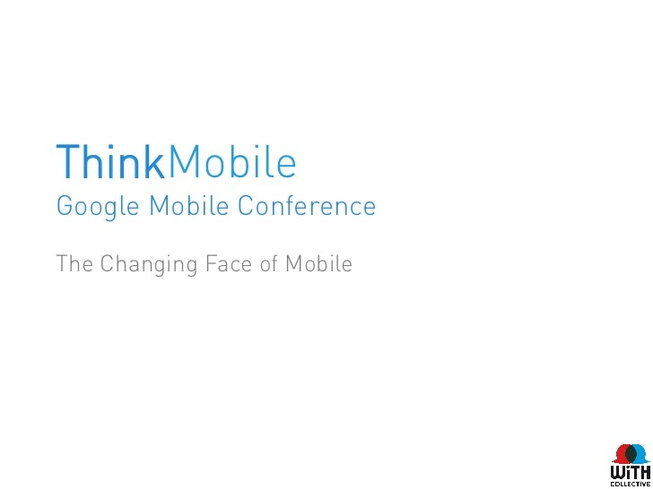 ThinkMobileGoogle Mobile ConferenceThe Changing Face of Mobile