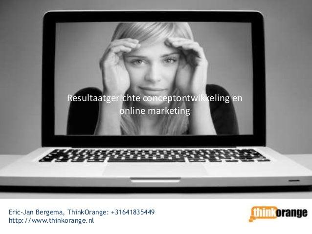 Resultaatgerichte conceptontwikkeling en                             online marketingEric-Jan Bergema, ThinkOrange: +31641...