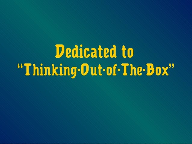 "Dedicated to""Thinking-Out-of-The-Box"""