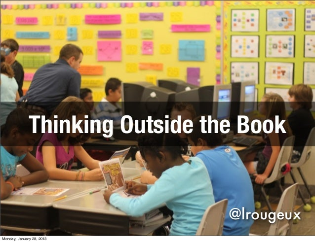 Thinking Outside the Book                                 @lrougeuxMonday, January 28, 2013