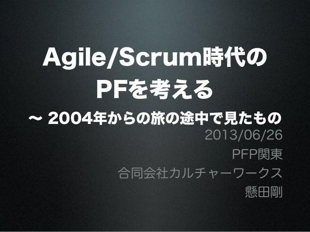 Agile/Scrum時代のPFを考える∼ 2004年からの旅の途中で見たもの2013/06/26PFP関東合同会社カルチャーワークス懸田剛