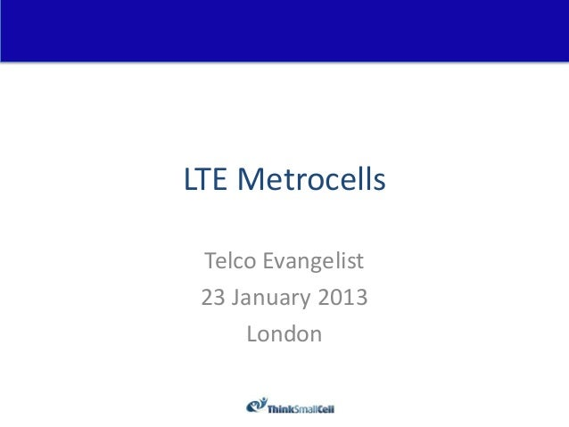 LTE Metrocells Telco Evangelist 23 January 2013     London