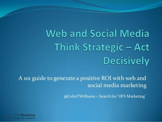 A 101 guide to generate a positive ROI with web and social media marketing @ColinTWilliams – Search for 'HFS Marketing'