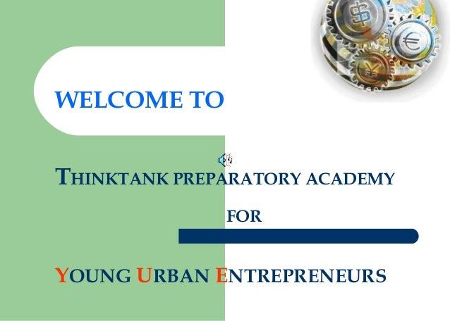 WELCOME TO THINKTANK PREPARATORY ACADEMY FOR YOUNG URBAN ENTREPRENEURS