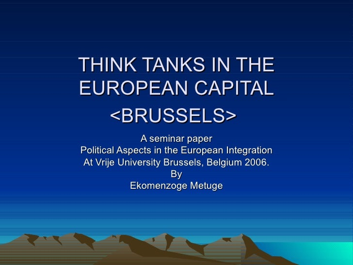 THINK TANKS IN THE EUROPEAN CAPITAL <BRUSSELS>   A seminar paper Political Aspects in the European Integration At Vrije Un...