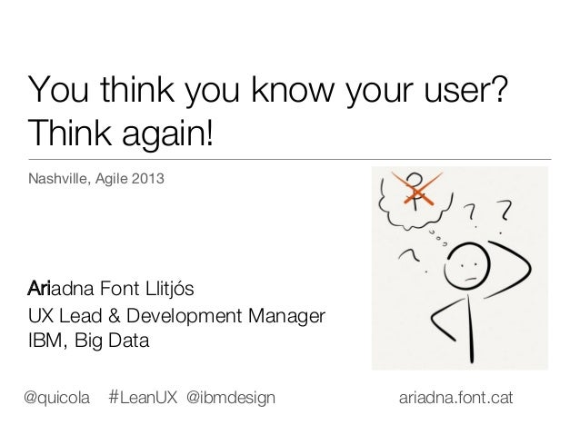 You think you know your user?! Think again! Nashville, Agile 2013      Ariadna Font Llitjós  UX Lead & Development Manager...