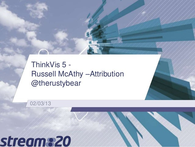 Digital Attribution - models and how to talk about attribution to a business - ThinkVis9 (Mar13) - Russell McAthy
