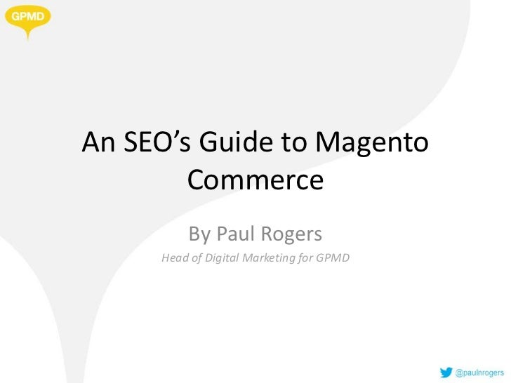 An SEO's Guide to Magento        Commerce         By Paul Rogers     Head of Digital Marketing for GPMD