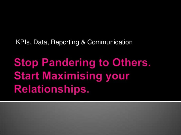 KPIs, Data, Reporting & Communication<br />Stop Pandering to Others.Start Maximising your Relationships.<br />