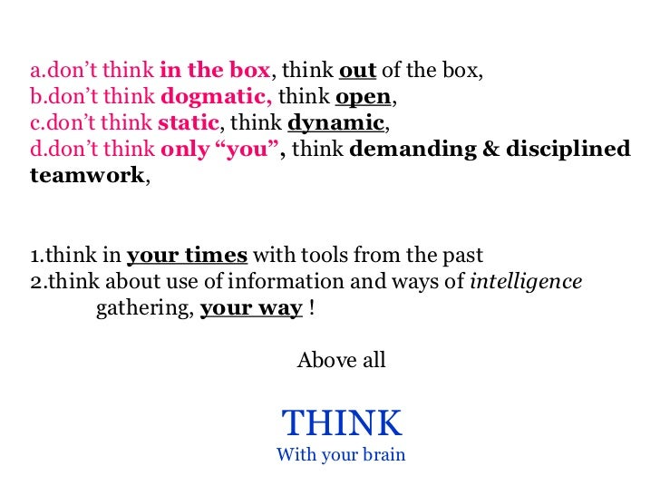 a.don't think in the box, think out of the box,b.don't think dogmatic, think open,c.don't think static, think dynamic,d.do...