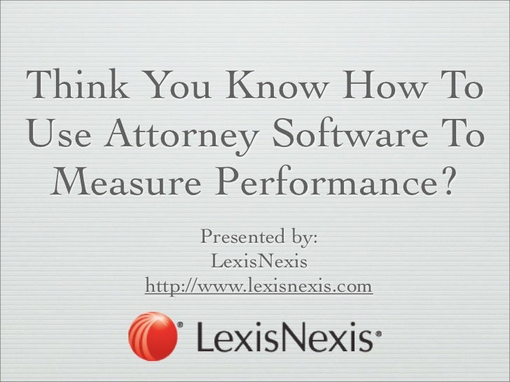 Think You Know How ToUse Attorney Software To Measure Performance?             Presented by:              LexisNexis      ...