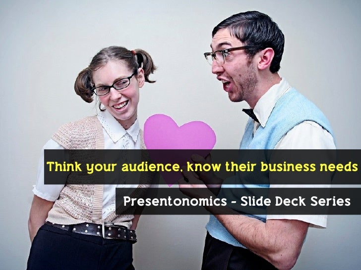 Think your audience, know their business needs              Presentonomics - Slide Deck Series