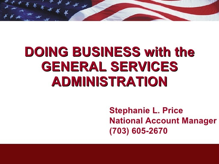 DOING BUSINESS with the GENERAL SERVICES ADMINISTRATION Stephanie L. Price National Account Manager  (703) 605-2670