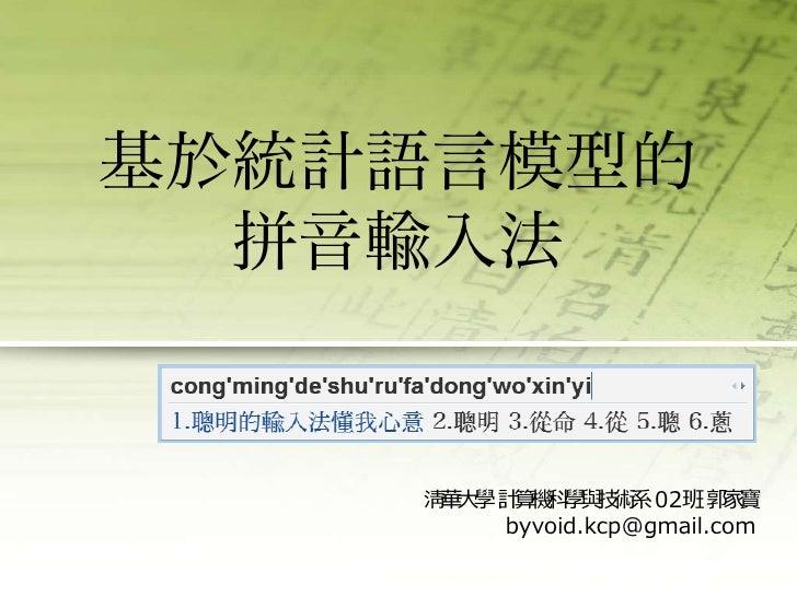 基於統計語言模型的拼音輸入法<br />清華大學 計算機科學與技術系 02班 郭家寶<br />byvoid.kcp@gmail.com<br />