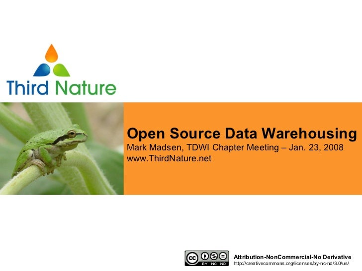 Open Source Data Warehousing Mark Madsen, TDWI Chapter Meeting – Jan. 23, 2008 www.ThirdNature.net Attribution-NonCommerci...