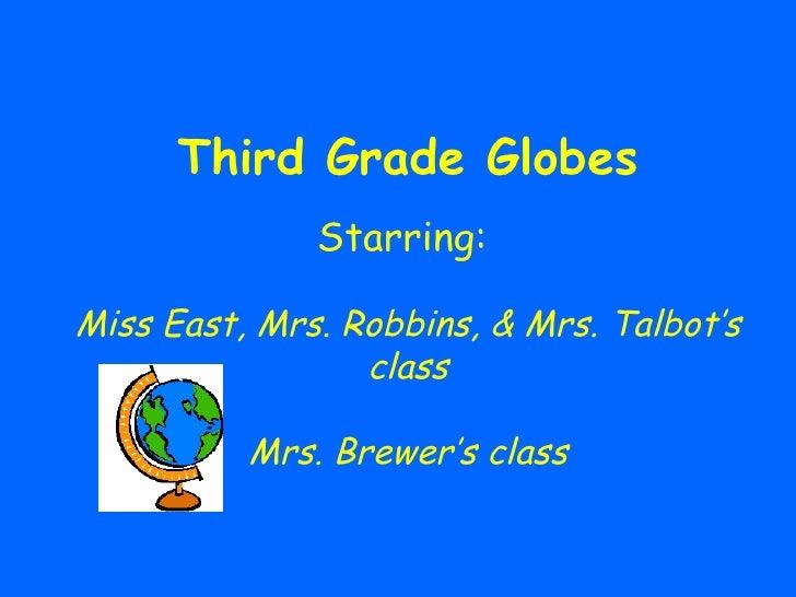 Third Grade Globes Starring:  Miss East, Mrs. Robbins, & Mrs. Talbot's class Mrs. Brewer's class