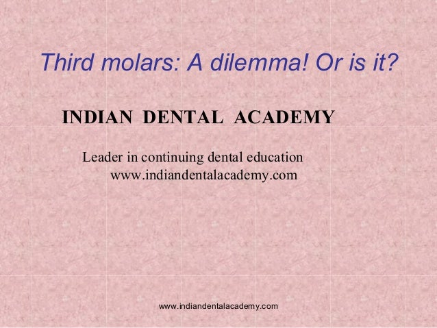 Third molars: A dilemma! Or is it? INDIAN DENTAL ACADEMY Leader in continuing dental education www.indiandentalacademy.com...