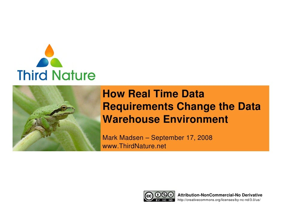How Real Time Data Requirements Change the Data Warehouse Environment Mark Madsen – September 17, 2008 www.ThirdNature.net...