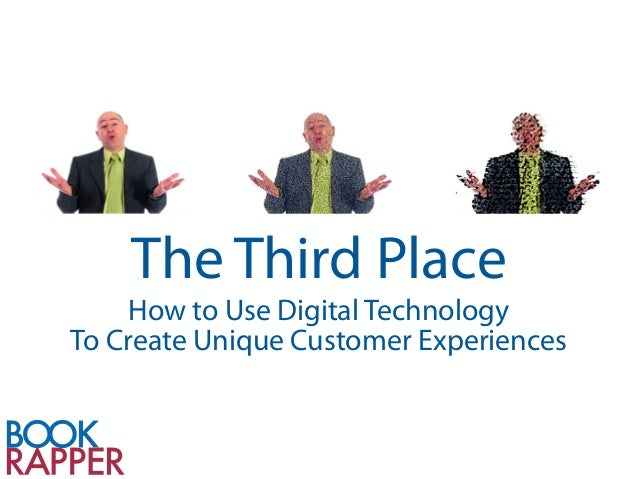 The Third Place     How to Use Digital TechnologyTo Create Unique Customer Experiences