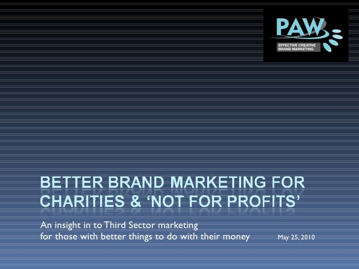 An insight in to Third Sector marketing  for those with better things to do with their money   May 25, 2010
