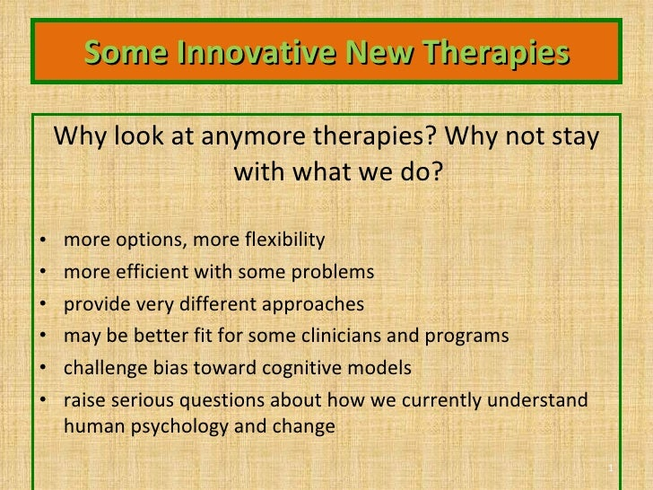 Some Innovative New Therapies <ul><li>Why look at anymore therapies? Why not stay with what we do? </li></ul><ul><li>more ...