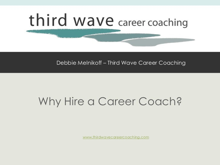 Debbie Melnikoff – Third Wave Career CoachingWhy Hire a Career Coach?            www.thirdwavecareercoaching.com