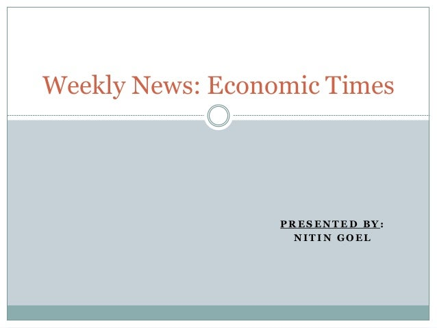 P R E S E N T E D B Y : N I T I N G O E L Weekly News: Economic Times