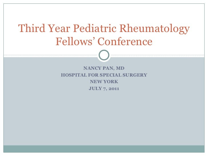 NANCY PAN, MD HOSPITAL FOR SPECIAL SURGERY NEW YORK JULY 7, 2011 Third Year Pediatric Rheumatology Fellows' Conference