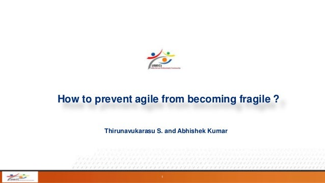 How to prevent agile from becoming fragile ? Thirunavukarasu S. and Abhishek Kumar  1