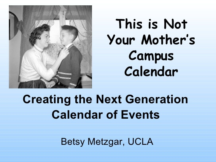 Creating the Next Generation  Calendar of Events   Betsy Metzgar, UCLA This is Not Your Mother's Campus Calendar