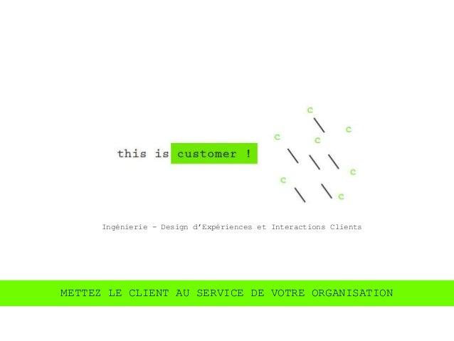 Ingénierie - Design d'Expériences et Interactions ClientsMETTEZ LE CLIENT AU SERVICE DE VOTRE ORGANISATION