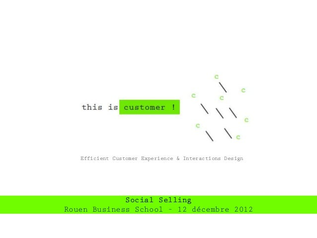 Efficient Customer Experience & Interactions Design             Social SellingRouen Business School – 12 décembre 2012