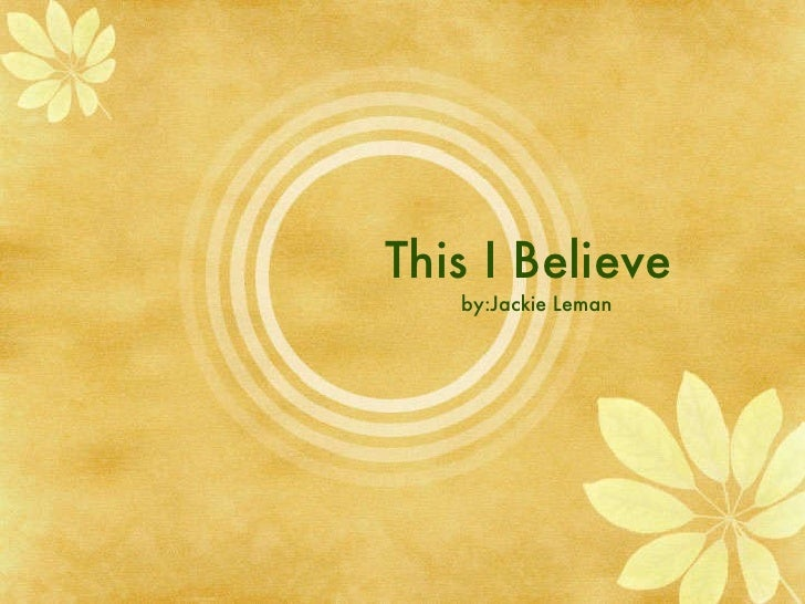 This I Believe  by:Jackie Leman