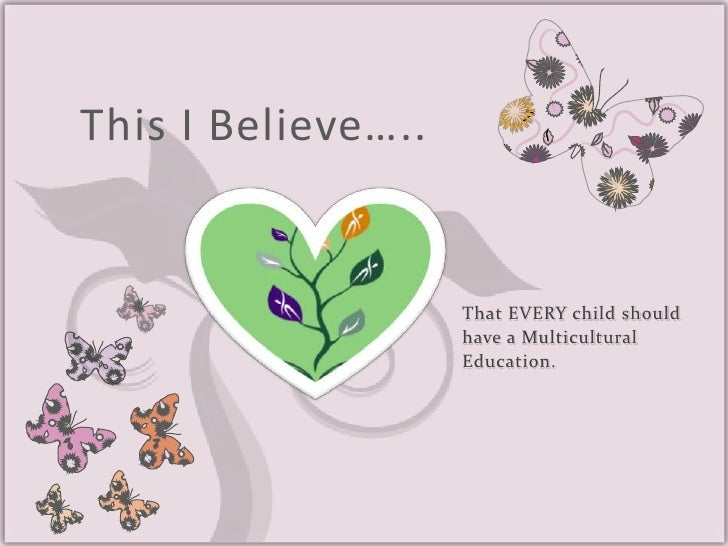 This I Believe…..<br />That EVERY child should have a Multicultural Education.<br />