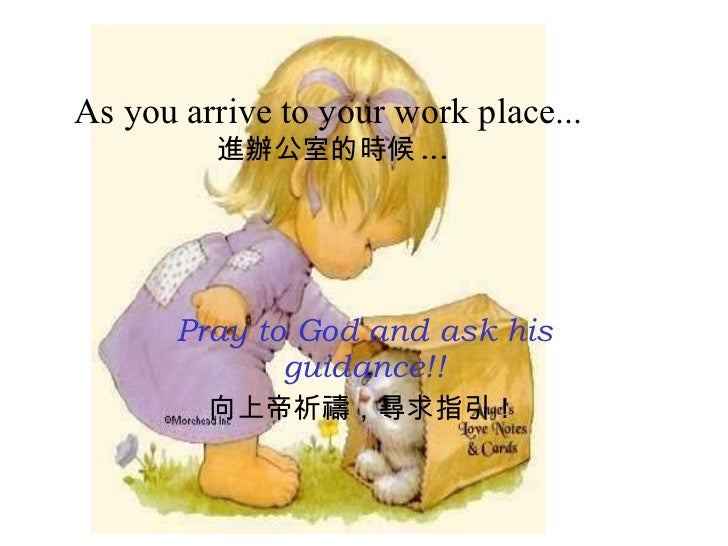 As you arrive to your work place...   進辦公室的時候 ... Pray to God and ask his guidance!! 向上帝祈禱,尋求指引!